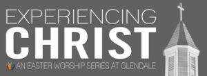 Experiencing-Christ---Easter Worship Series Glendale United Methodist Church Nashville TN UMC